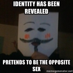 anonymous failure  - identity has been revealed pretends to be the opposite sex