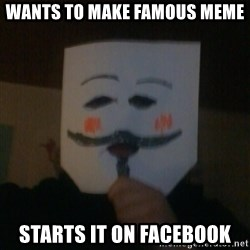 anonymous failure  - Wants to make famous meme starts it on facebook