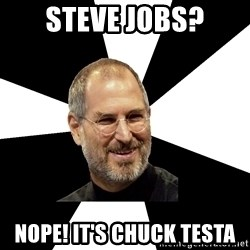 Steve Jobs Says - steve Jobs? NOPE! it's chuck testa