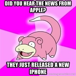 Slowpoke - Did you hear the news from apple? they just released a new iphone