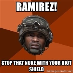 Sgt. Foley - RAMIREZ! stop that nuke with your riot shield