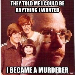Vengeance Dad - They told me i could be anything i wanted i became a murderer