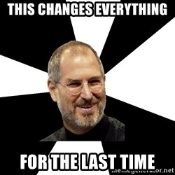 Steve Jobs Says - this changes everything for the last time