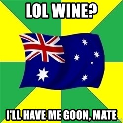 Typical Aussie - lol wine? i'll have me goon, mate