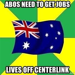 Typical Aussie - abos need to get jobs lives off centerlink