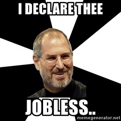 Steve Jobs Says - I DECLARE THEE JOBLESS..