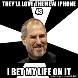 Steve Jobs Says - They'll love the new iphone 4s I bet my life on it