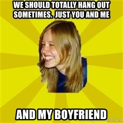 Trologirl - We should totally hang out sometimes.  Just you and me and my Boyfriend