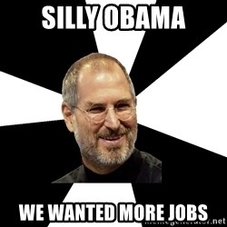 Steve Jobs Says - Silly Obama We wanted more jobs
