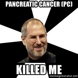 Steve Jobs Says - Pancreatic Cancer (PC) killed me