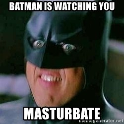 Goddamn Batman - batman is watching you masturbate