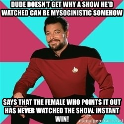 Privilege Denying Dude - dude doesn't get why a show he'd watched can be mysoginistic somehow says that the female who points it out has never watched the show. instant win!