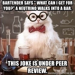 "Science Cat - Bartender says "" what can I get for you?"" a neutrino walKs into a bar.  This joke is under peer review."