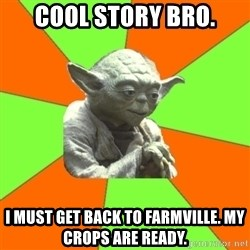 Advicefull Yoda - Cool Story Bro. I must get back to farmville. My crops are ready.