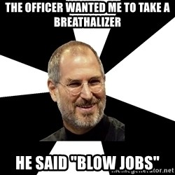 "Steve Jobs Says - the officer wanted me to take a breathalizer he said ""blow jobs"""