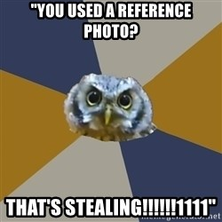 """Art Newbie Owl - """"You used a reference photo? That's stealing!!!!!!1111"""""""