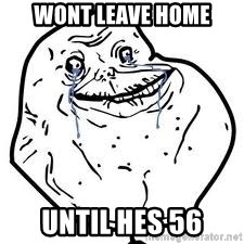 forever alone 2 - Wont leave home until hes 56