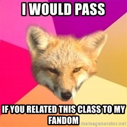 Fandom Fox - I would pass If you related this class to my fandom