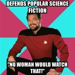 "Privilege Denying Dude - Defends popular science fiction ""no woman would watch that!"""