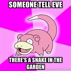 Slowpoke - Someone tell eve there's a snake in the garden
