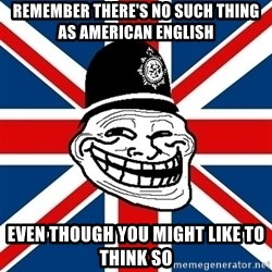 British Troll - Remember there's no such thing as American English even though you might like to think so