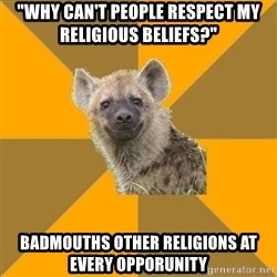 "Hypocrite Hyena - ""why can't people respect my religious beliefs?"" badmouths other religions at every opporunity"