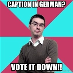 Privilege Denying Dude - caption in german? VOTE it down!!