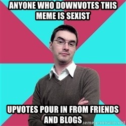 Privilege Denying Dude - anyone who downvotes this meme is sexist upvotes pour in from friends and blogs