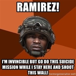 Sgt. Foley - ramirez! i'm invincible but go do this suicide mission while i stay here and shoot this wall!