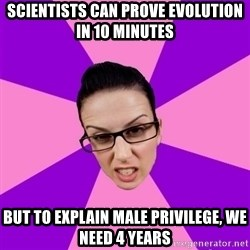 Privilege Denying Feminist - scientists can prove evolution in 10 minutes but to explain male privilege, we need 4 years