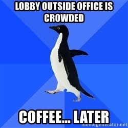 Socially Awkward Penguin - Lobby outside office is crowded coffee... later