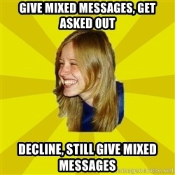 Trologirl - give mixed messages, get asked out decline, still give mixed messages