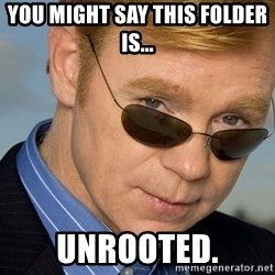 Horatio - You might say this folder is... unrooted.