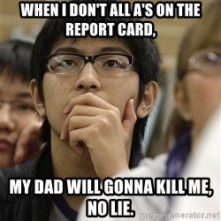 Asian College Freshman - When I don't all A's on the report card, My dad will gonna kill me, no lie.