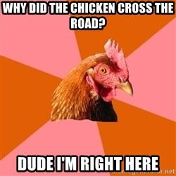 Anti Joke Chicken - Why did thE CHICKEN CROSS THE ROAD? DUDE I'M RIGHT HERE