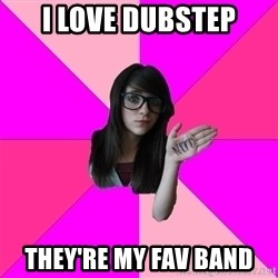 Idiot Nerd Girl - I love dubstep they're my fav band