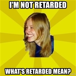 Trologirl - I'M NOT RETARDED WHAT'S RETARDED MEAN?