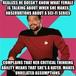 Privilege Denying Dude - realizes he doesn't know what female is talking about when she makes observations about a sci-fi series  complains that her critical thinking ability means that she's a hater. makes unrelated assumptions.