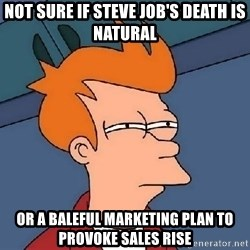 FRY FRY - NOT SURE IF STEVE JOB's death is natural or a baleful marketing plan to PROVOKE sales RISE
