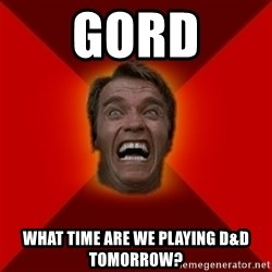 Angry Arnold - Gord What time are we playing D&D tomorrow?