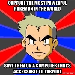 Professor Oak - Capture the most powerful pokemon in the world save them on a computer that's accessable to evryone