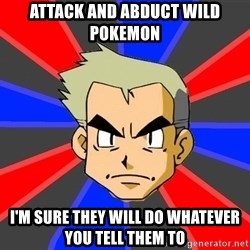 Professor Oak - Attack and abduct wild pokemon I'm sure they will do whatever you tell them to