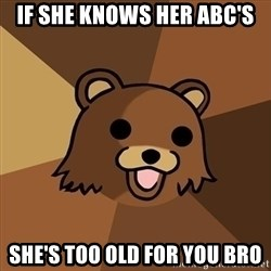 Pedobear - if she knows her abc's she's too old for you bro