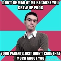 Privilege Denying Dude - Don't be mad at me because you grew up poor your parents just didn't care that much about you