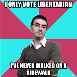 Privilege Denying Dude - I only vote libertarian I've never walked on a sidewalk