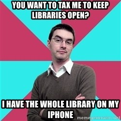 Privilege Denying Dude - you want to tax me to keep libraries open? I have the whole library on my iphone