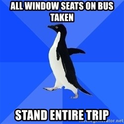 Socially Awkward Penguin - All window seats on bus taken stand entire trip