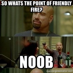 skinhedjohn - So whats the point of friendly fire? Noob