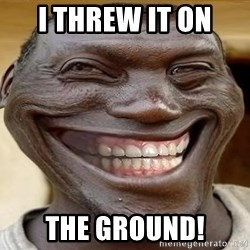 Blacktrollface - i threw it on  the ground!