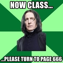 Proffessor Snape - Now class...  ...Please turn to page 666